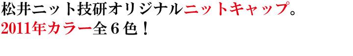 松井ニット技研オリジナルニットキャップ。2011年カラー全6色。