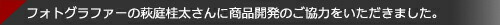 フォトグラファーの萩庭桂太さんに商品開発のご協力をいただきました。