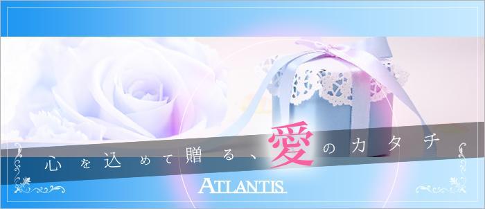 心を込めて贈る、愛のカタチ。ATLANTIS