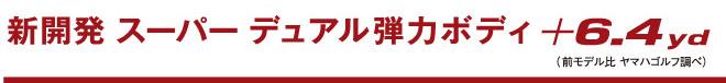 新開発スーパーデュアル弾力ボディ +6.4yd