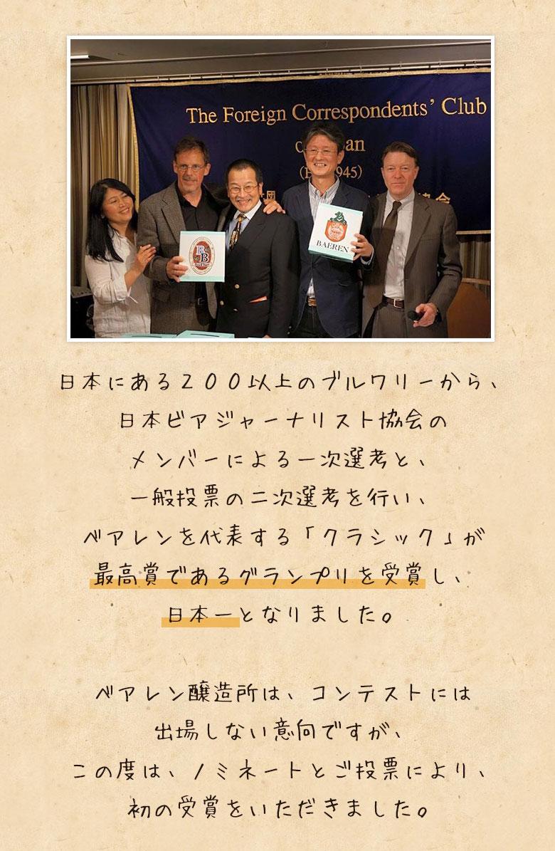 日本にある200以上のブルワリーから、日本ビアジャーナリスト協会のメンバーによる一時選考と、一般投票の二次選考を行い、ベアレンを代表する『クラシック』が最高賞であるグランプリを受賞し、日本一となりました。ベアレン醸造所は、コンテストには出場しない意向ですが、この度は、ノミネートとご投票により、初の受賞をいただきました。