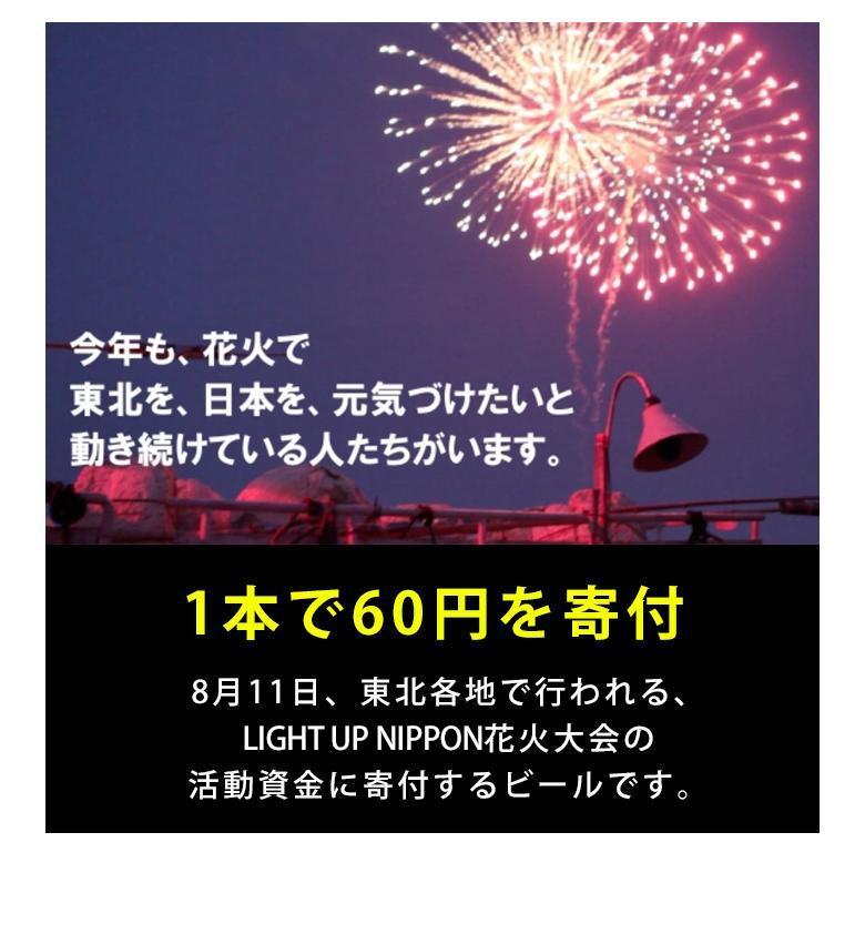 東日本大震災から3年。今年も花火で、東北を、日本を、元気づけたいと動き続ける人たちがいます。1本で60円を寄付。8月11日、東北各地で行われる、LIGHT UP NIPPON花火大会の活動資金にきふするビールです。