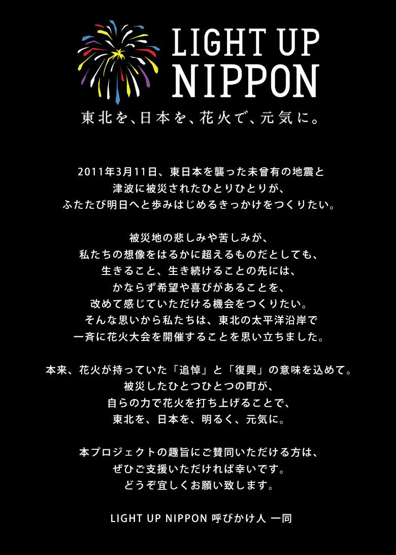 2011年3月11日、東日本を襲った未曾有の地震と津波に被災されたひとりひとりが、ふたたび明日へと歩みはじめるきっかけをつくりい。被災地の悲しみや苦しみが、私たちの想像をはるかに超えるものだとしても、生きること、生き続けることの先には、ならず希望や喜があることを、改めて感じていただける機会をつくりたい。そんな思いから私たちは、北の太平洋沿岸で一斉に花火大会を開催することを思い立ちました。本来、花火が持っていた「追悼」と「復興」の意味を込めて。被災たひとつひとつの町が、自らの力で花火を打ち上げることで、東北を、日本を、明るく、気に。本プロジェクトの趣旨にご賛同いただける方は、ぜひご支援いただければ幸いです。どうぞ宜しくお願い致します。LIGHT UP NIPPON 呼びかけ人 一同