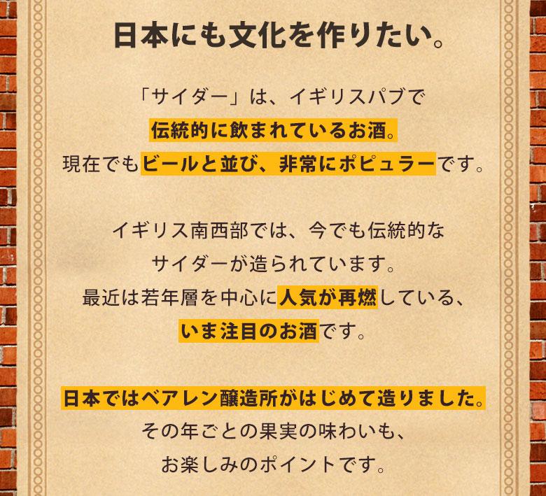 日本にも文化を作りたい。「サイダー」は、イギリスパブで伝統的に飲まれているお酒。現在でもビールと並び、非常にポピュラーです。イギリス南西部では、今でも伝統的なサイダーが造られています。最近では、若者層を中心に人気が再燃している、いま注目のお酒です。日本ではベアレン醸造所がはじめて作りました。その年ごとの果実の味わいも、お楽しみのポイントです。
