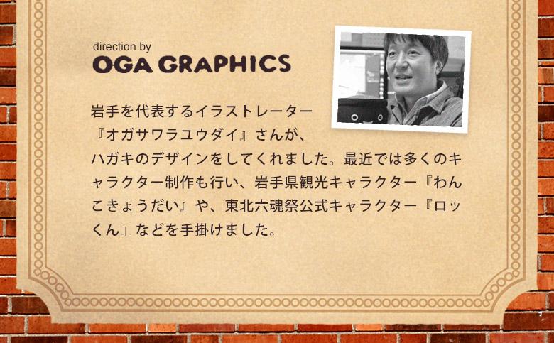 designed by OGA GRAPHICS 岩手を代表するイラストレータ『オガサワラユウダイ』さんが、ハガキのデザインをしてくれました。最近では多くのキャラクター制作も行い、岩手県観光キャラクター「わんこきょうだい」や、東北六魂祭公式キャラクター「ロッくん」なども手がけました。