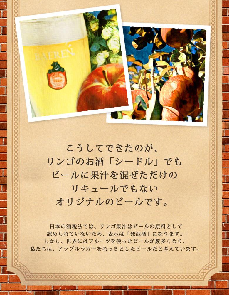 こうしてできたのが、リンゴのお酒「シードル」でもビールに果汁を混ぜただけのリキュールでもないオリジナルのビールです。日本の酒税法では、リンゴ果汁はビールの原料として認められていないため、表示は「発泡酒」になります。しかし、世界にはフルーツを使ったビールが数多くあり、私たちは、アップルラガーをれっきとしたビールだと考えています。