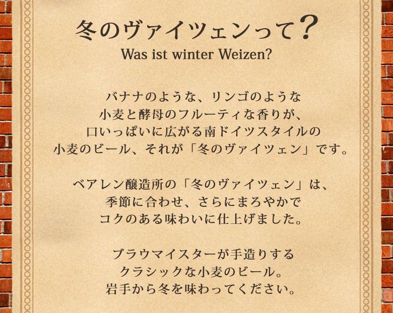 冬のヴァイツェンって?was ist winter weizen?バナナのような小麦と酵母のフルーティな香りが、口いっぱいに広がる南ドイツスタイルの小麦のビール、それが「冬のヴァイツェン」です。ベアレン醸造所の「冬のヴァイツェン」は、季節に合わせ、さらにまろやかでコクのある味わいに仕上げました。ブラウマイスターが手造りするクラシックな小麦のビール。岩手から冬を味わってください。