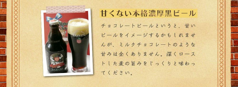 甘くない本格濃厚黒ビール チョコレートビールというと、甘いビールをイメージするかもしれませんが、ミルクチョコレートのような甘みは全くありません。深くローストした麦のうま味をじっくりと味わって下さい。