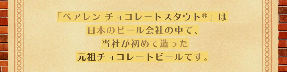 『ベアレン チョコレートスタウト(R)』は日本のビール会社の中で、当社が始めて造った元祖チョコレートビールです。