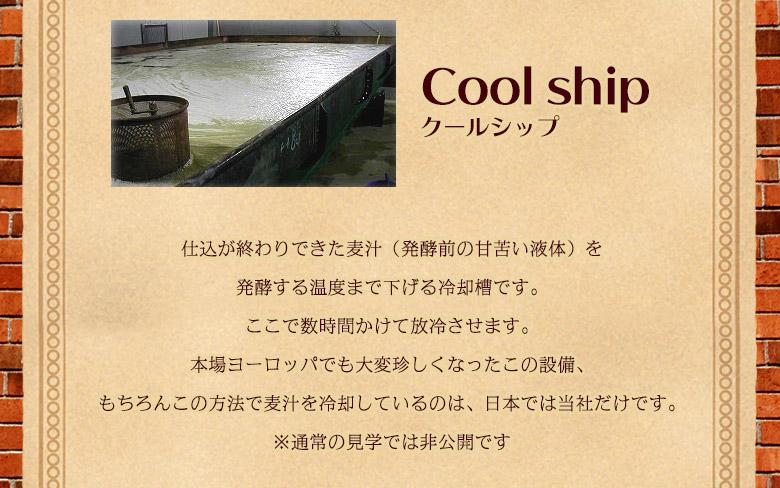クールシップ 仕込みが終わりできた麦汁(発酵前の甘苦い液体)を発酵する温度まで下げる冷却槽です。ここで数時間かけて法令させます。本場ヨーロッパでも大変珍しくなったこの設備、もちろんこの方法で麦汁を冷却しているのは、日本では当社だけです。※通常の見学では非公開です。
