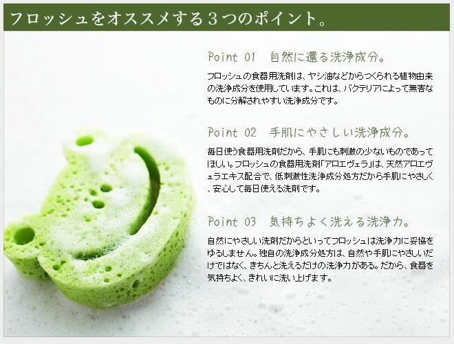 フロッシュをオススメする3つのポイント。 - [Point1 自然に還る洗浄成分]フロッシュの食器用洗剤は、ヤシ油などからつくられる植物由来の洗浄成分を使用しています。これは、バクテリアによって無害なものに分解されやすい洗浄成分です。[Point2 手肌にやさしい洗浄成分]毎日使う食器用洗剤だから、手肌にも刺激の少ないものであってほしい。Froschの食器用洗剤「アロエヴェラ」は、天然アロエヴェラエキス配合で、低刺激性洗浄成分処方だから手肌に優しく、安心して使える洗剤です。[Point3 気持ちよく洗える洗浄力]自然にやさしい洗剤だからといってフロッシュは洗浄力に妥協をゆるしません。独自の洗浄成分処方は、自然や手肌にやさしいだけではなく、きちんと洗えるだけの洗浄力がある。だから、食器を気持ちよく、きれいに洗い上げます。