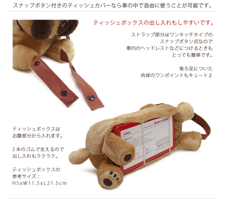 ティッシュボックスの出し入れもしやすいゴムで支えるタイプのカバーです。ストラップ部分はワンタッチタイプのスナップボタン式なので、車内のヘッドレストなどにつけるときにも便利。後ろ足についた肉球のワンポイントもキュートです。