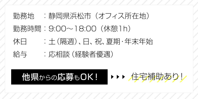 勤務地:静岡県浜松市、勤務時間:9:00〜18:00(休憩1h)、休日:土(隔週)、日、祝、夏期・年末年始、給与:応相談(経験者優遇)
