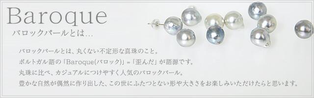 バロックパールとは、丸くない不定形な真珠のこと。ポルトガル語の「Baroque(バロック)」=「歪んだ」が語源です。丸珠に比べ、カジュアルにつけやすく人気のバロックパール。豊かな自然が偶然に作り出した、この世にふたつとない形や大きさをお楽しみいただけたらと思います。