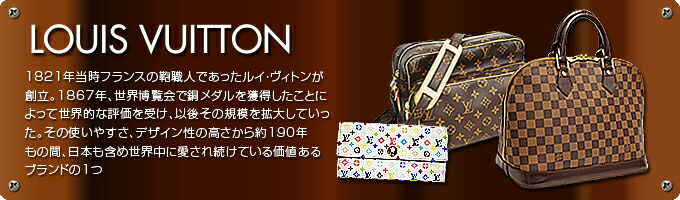 LOUIS VUITTON(ルイ・ヴィトン)1821年当時フランスの鞄職人であったルイ・ヴィトンが創立。1867年、世界博覧会で銅  メダルを獲得したことによって世界的な評価を受け、以後その規模を拡大していった。その使いやすさ、デザイン性の高さから約190年もの間、日本も含め世界中に愛され続けている価値あるブランドの1つ