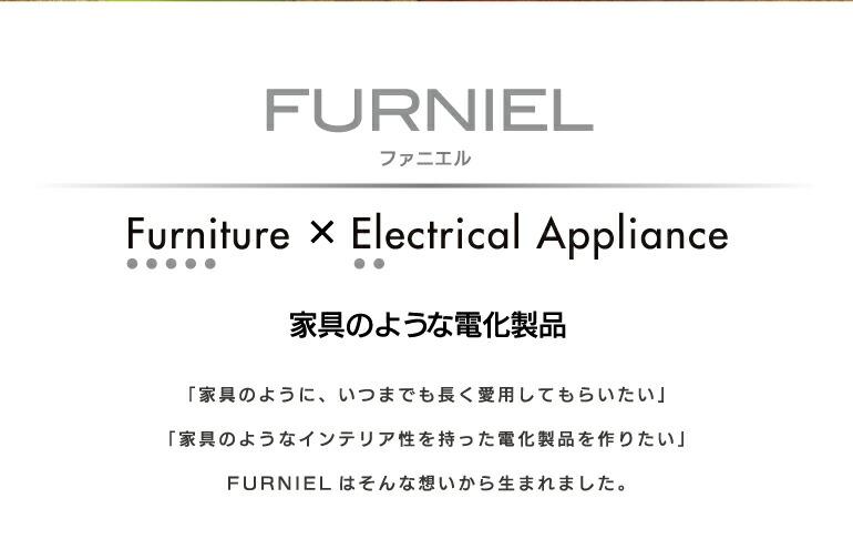 FURNIEL ファニエル Furniture × Electrical Appliance 家電のような電化製品 「家具のように、いつまでも長く愛用してもらいたい」「家具のようなインテリア性を持った電化製品を作りたい」FURNIELはそんな想いから生まれました。