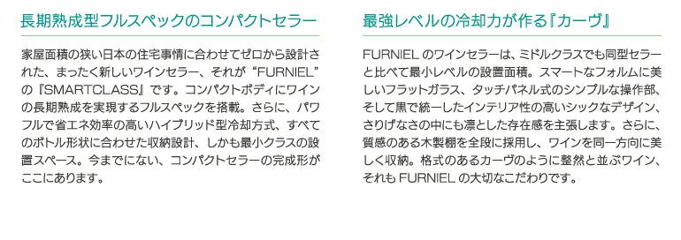 """長期熟成型フルスペックのコンセプトセラー 家具面積の狭い日本の住宅事情に合わせてゼロから設計された、まったく新しいワインセラー、それが""""FURNIEL""""の『SMARTCLASS』です。コンパクトボディにワインの長期熟成を実現するフルスペックを搭載。さらに、パワフルで省エネ効率の高いハイブリッド型冷却方式、すべてのボトル形状に合わせた収納設計、しかも最小クラスの設置スペース。今までにない、コンパクトセラーの完成形がここにあります。 最強レベルの冷却力が作る『カーヴ』 FURNIELのワインセラーは、ミドルクラスでも同型セラーと比べて最小レベルの設置面積。スマートなフォルムに美しいフラットガラス、タッチパネル式のシンプルな操作部、そして黒で統一したインテリア性の高いシックなデザイン、さりげなさの中にも凛とした存在感を主張します。さらに、質感のある木製棚を全段に採用し、ワインを同一方向に美しく収納。格式のあるカーヴのように整然と並ぶワイン、それもFURNIELの大切なこだわりです。"""