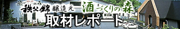 秩父錦醸造元・酒づくりの森 取材レポート