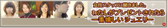 女性のホンネ☆私がプレゼントされたいジュエリー(スタッフ編)