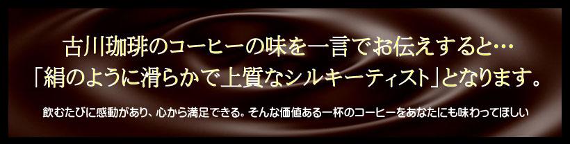 古川珈琲のコーヒーの味を一言でお伝えすると・・・「絹のように滑らかで上質なシルキーティスト」となります。飲むたびに感動があり、心から満足できる。そんな価値のある一杯のコーヒーをあなたにも味わってほしい