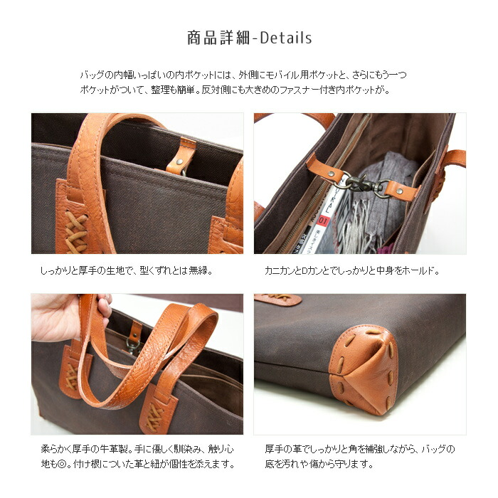 商品詳細;正面:しっかりと厚手の生地で、型くずれとは無縁。底面:厚手の革でしっかりと角を補強しながら、バッグの底を汚れや傷から守ります。内側:ホックのついたバッグの内幅いっぱいの内ポケットの外側には、携帯用ポケットとさらにもう一つポケットがついて、整理も楽です。反対側にも大きめのファスナー付き内ポケットが。口元:カニカンとDカンとでしっかりと中身をホールド。把手:柔らかく厚手の牛革製把手。手に優しく馴染み、触り心地も◎です。付け根についた革と紐が個性を添えます。