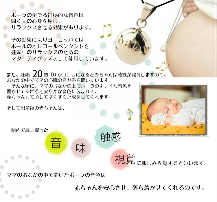 ボーラの奏でる神秘的な音色は聞く人の心身を癒し、リラックスさせる効果があります。その効果によりヨーロッパではボール型のオルゴールペンダントを妊娠中のリラックスのためのマタニティグッズとして使用し、プレグナンシーチャイムと呼んでいます。また、妊娠20週(6か月)目の赤ちゃんは聴覚が発育しますので、おなかの中でママの心臓の音や声を聞いています。そんな頃に、ママのおなかの上でボーラのキレイな音色を聞かせてあげると安らかな音色に包まれて、赤ちゃんも安心してすくすくと成長してくれます。出産後の赤ちゃんは、胎内で感じ取った音、味、触感、視覚に親しみを覚えます。ママのおなかの中で聞いたボーラの音色は赤ちゃんを安心させて心を落ち着かせてくれるのです。