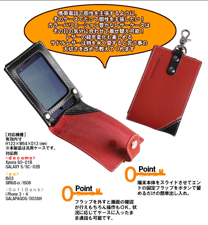 携帯電話で個性を主張するように、そのケースでだって個性を主張したい!カラーバリエーション豊かなレザーケースはその日の気分に合わせて着せ替え可能!レザーの経年変化も楽しめるサドルレザーは物を永く愛すると言う事の大切さを改めて教えてくれます。【対応機種】 有効内寸 H122×W64×D13(mm) ※本製品は汎用ケースです。 対応例 <docomo> Xperia SO-01B GALAXY S/SC-02B <au> IS03 SIRIUSα/IS06 <SoftBank> i Phone 3・4 GALAPAGOS/003SH