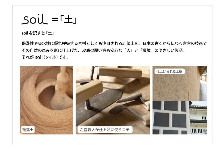 保湿性や吸水性に優れ呼吸する素材としても注目される珪藻土を、日本に古くから伝わる左官の技術でその自然の恵みを形に仕上げた、皮膚の弱い方も安心な「人」と「環境」にやさしい製品。それがsoil(ソイル)です。