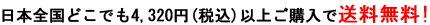 日本全国どこでも4,320円(税込)以上ご購入で送料無料!
