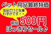 ペット用品最終特価☆税別500円ぽっきりセール