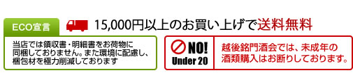 ECO宣言=当店では領収書・明細書をお荷物に同梱しておりません。また環境に配慮し、梱包材を極力削減しております。15,000円以上で送料無料!越後銘門酒会では未成年の酒類購入はお断りしております。