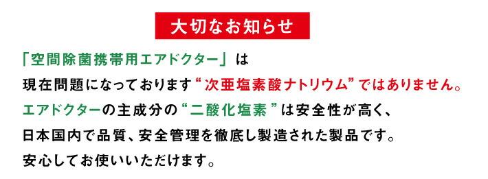 【大切なお知らせ】「携帯用 エアドクター ポータブル」は次亜塩素酸ナトリウムではありません。 エアドクターの主成分の二酸化塩素は安全性が高く、日本国内で品質、安全管理を徹底し製造された製品です。安心してお使いいただけます。