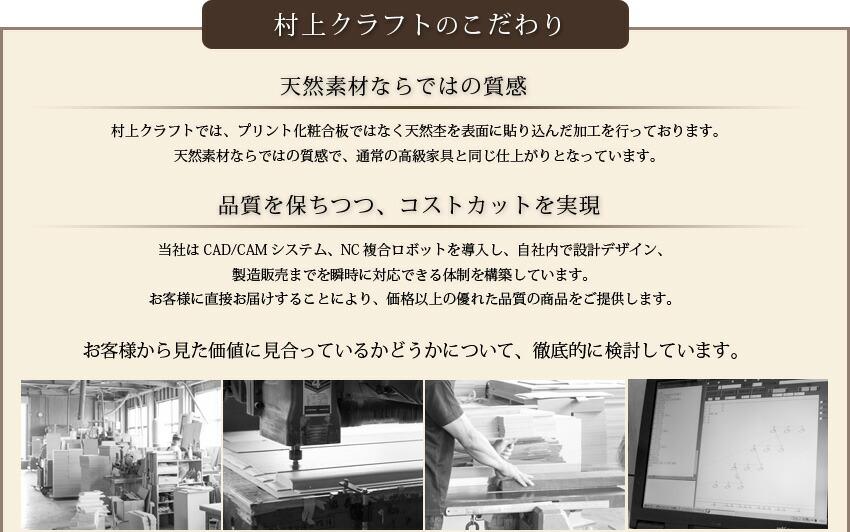 工場ダイレクトのこだわり 天然素材ならではの質感 工場ダイレクトでは、プリント化粧合板ではなく天然杢を表面に張り込んだ加工を行っております。天然素材ならではの質感で、通常の高級家具と同じ仕上がりとなっています。 品質を保ちつつ、コストカットを実現 当社はCAD/CAMシステム、NC複合ロボットを導入し、自社内で設計デザイン、製造販売までを瞬時に対応できる体制を構築しています。お客様に直接お届けすることにより、価格以上の優れた品質の商品をご提供します。 お客様から見た価値に見合っているかどうかについて、徹底的に検討しています。