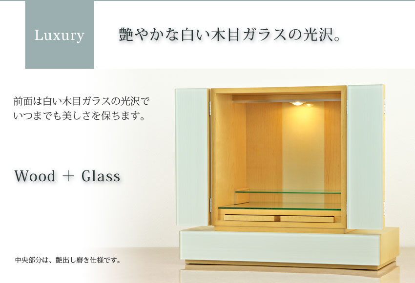 Luxury 艶やかな白い木目ガラスの光沢。 前面は白い木目ガラスの光沢で、いつまでも美しさを保ちます。 Wood+Glass 中央部分は、艶出し磨き仕様です。