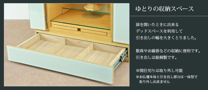 ゆとりの収納スペース 扉を開いたときに出来るデッドスペースを利用して、引き出しの幅を大きくとりました。数珠やお線香などの収納に便利です。引き出しは総桐製です。※間仕切りは取り外し可能 ※お仏壇本体と引き出し部分は一体型で取り外し出来ません。