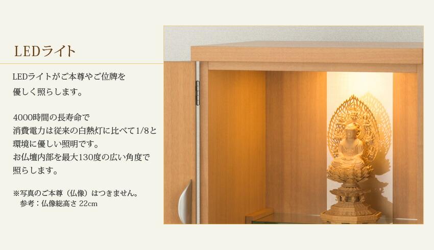 LEDライト LEDライトがご本尊やご位牌を優しく照らします。長寿命で、消費電力は従来の白熱灯に比べて1/8と、環境に優しい照明です。お仏壇内部を最大130度の広い角度で照らします。 ※写真のご本尊(仏像)はつきません。参考:仏像総高さ22cm