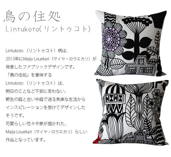 Lintukoto (リントゥコト)柄は、2013年にMaija Louekari(マイヤ・ロウエカリ)が発表した ファブリックデザインです。「鳥の住処」を意味するLintukoto (リントゥコト)柄は、 明日のことなど不安に思わない、野生の庭と古い中庭で送る気楽な生活からインスピレーショ ンを受けてデザインしたそうです。<br> 可愛らしい花々や家が描かれた、Maija Louekari(マイヤ・ロウエカリ)らしい作品となって います。