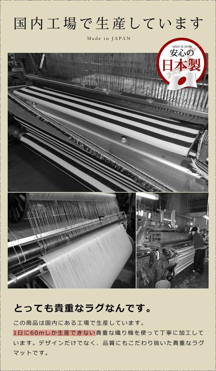 国内工場で生産 とっても貴重なラグなんです。この商品は国内にある工場で生産しています。1日に60mしか生産できない貴重な織り機を使って丁寧に加工しています。デザインだけでなく、品質にもこだわり抜いた貴重なラグマットです。
