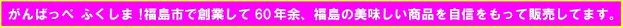 がんばっぺ福島!福島市で創業して60年余、福島の美味しい商品を自信をもって販売してます。