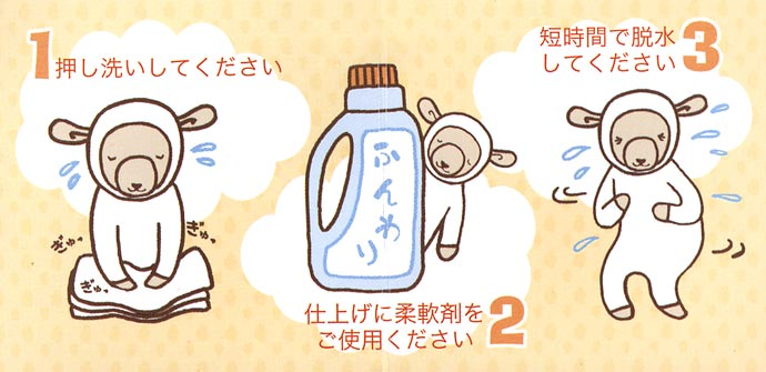1:押し洗いしてください。2:仕上げに柔軟材をご使用ください。3:短時間で脱水してください。