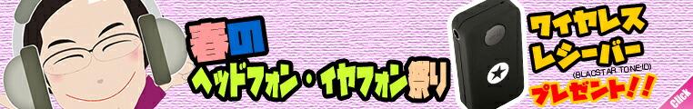 春のヘッドフォン・イヤフォン祭り!Bluetooth レシーバープレゼント!!