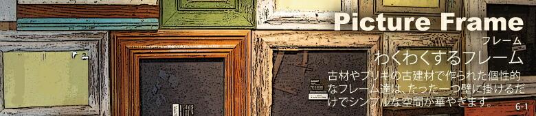 6-1 フレーム 古材やブリキの古建材で作られた個性的なフレーム達は、たった一つ壁に掛けるだけでシンプルな空間が華やぎます