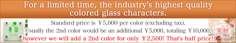 For a limited time, the industry's highest quality colored glasscharacters.