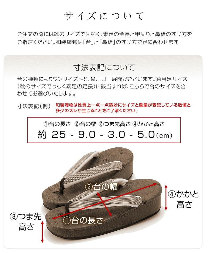 サイズについて ご注文の際には靴のサイズではなく、素足の全長と甲周りと鼻緒のすげ方をご指定ください。和装履物は「台」と「鼻緒」のすげ方で足に合わせます。寸法表記について 台の種類によりワンサイズ~S、M、L、LL展開がございます。適用足サイズ(靴のサイズではなく素足の足長)に該当すれば、こちらで台のサイズを合わせてお選びいたします。 和装履物は性質上一点一点微妙にサイズと重量が表記している数値と多少のズレが生じることをご了承ください。
