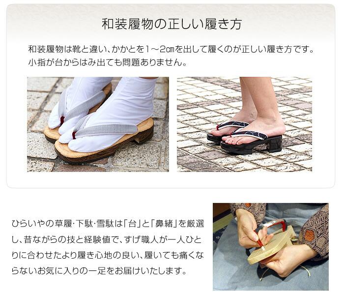 和装履物の正しい履き方 和装履物は靴と違い、かかとを1~2㎝を出して履くのが正しい履き方です。 小指が台からはみ出ても問題ありません。 ひらいやの草履・下駄・雪駄は「台」と「鼻緒」を厳選し、昔ながらの技と経験値で、すげ職人が一人ひとりに合わせたより履き心地の良い、履いても痛くならないお気に入りの一足をお届けいたします。