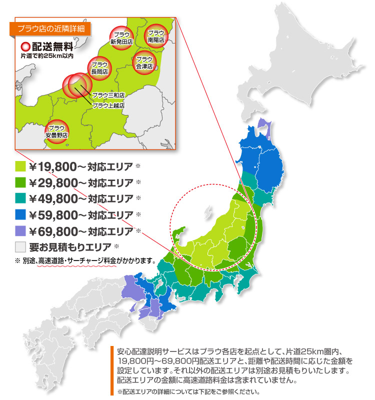 ※北海道の一部を除いた地域・沖縄・離島は対応しておりませんプラウ安心お届けサービスは、プラウ各店を起点として、片道25km圏内、片道50km圏内、19800円配送エリア、29800円配送エリア、39800円配送エリアと、距離に応じた金額設定をしています。また沖縄・離島につきましては恐れ入りますが対応不可となっております。