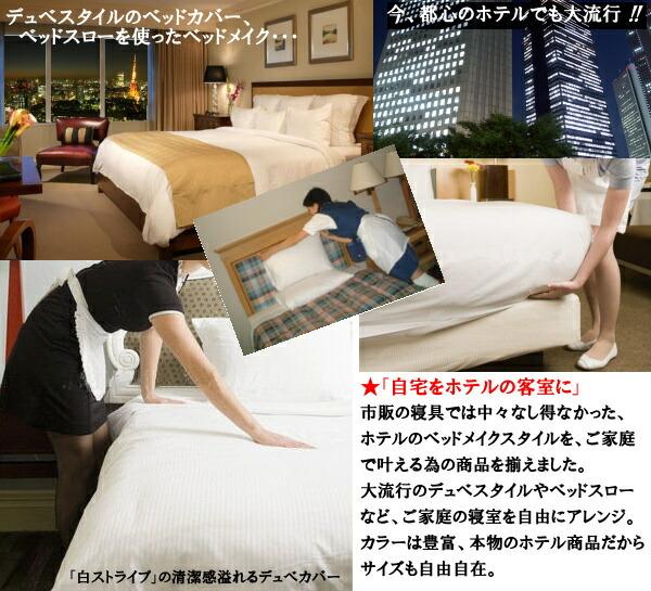 デュベスタイルのベッドカバー、ベッドスローを使ったベッドメイク・・・今、都心のホテルでも大流行!自宅をホテルの客室に。市販の寝具ではなし得なかった、ホテルのベッドメイクスタイルを、ご家庭でかなえる為の寝具を揃えました。大流行のデュベスタイルやベッドスローなど、ご家庭の寝室を自由にアレンジ。カラーは豊富、本物のホテル商品だからサイズも自由自在。白ストライプの清潔感溢れるデュベカバー。