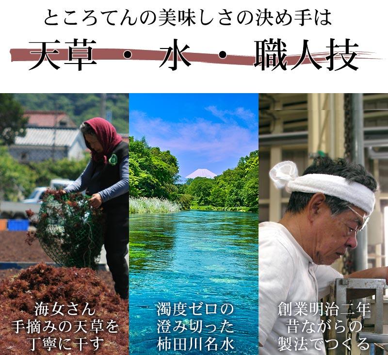 日本名水100選にも選ばれたことのある、富士山から100年かけて湧き出てくる「柿田川名水」と伊豆の海で海女さんが手摘みした品質の確かな高級天草(てんぐさ)からつくる「ところてん」です。濁りのない澄み切った水からつくるので、いやなにおいのないところてんです。このところてんを角切りにし「あんみつ」をつくりました。あんみつには珍しいところてん100%。ところてんからつくるあんみつは風味も食感も一味ちがいます。寒天よりもしっかりとした歯ごたえ、さっぱりとしたカカオ入りの角切りところてんに、大人からも子供からも人気の「蜜」をかけて召し上がれ