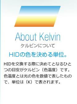ケルビンについて hidの色を決める単位。 hidを交換する際に決めてとなるひとつの目安がケルビン(色温度)です。色温度とは光の色を数値で表したもので、単位は(k)で表されます。