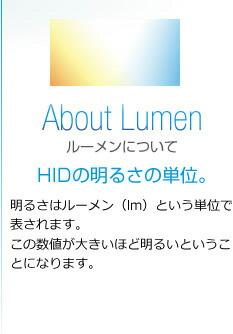 ルーメンについて hidの明るさの単位。 明るさはルーメン(lm)という単位で表されます。この数値が大きいほど明るいということになります。